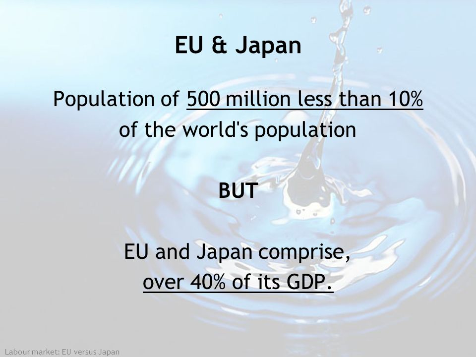Labour market: EU versus Japan EU & Japan Population of 500 million less than 10% of the world's population BUT EU and Japan comprise, over 40% of its