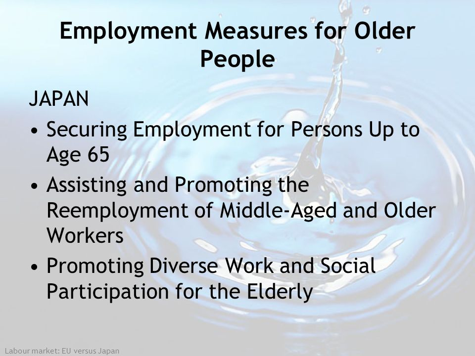 Labour market: EU versus Japan Employment Measures for Older People JAPAN Securing Employment for Persons Up to Age 65 Assisting and Promoting the Ree