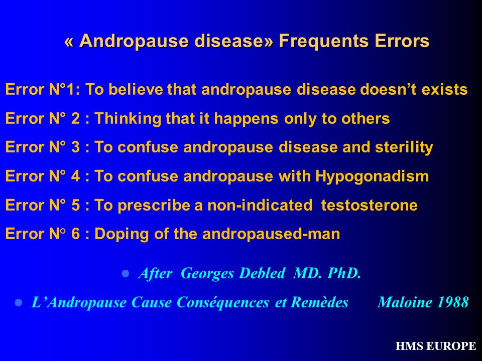 « Andropause disease» Frequents Errors After Georges Debled MD. PhD. LAndropause Cause Conséquences et Remèdes Maloine 1988 HMS EUROPE Error N°1: To b
