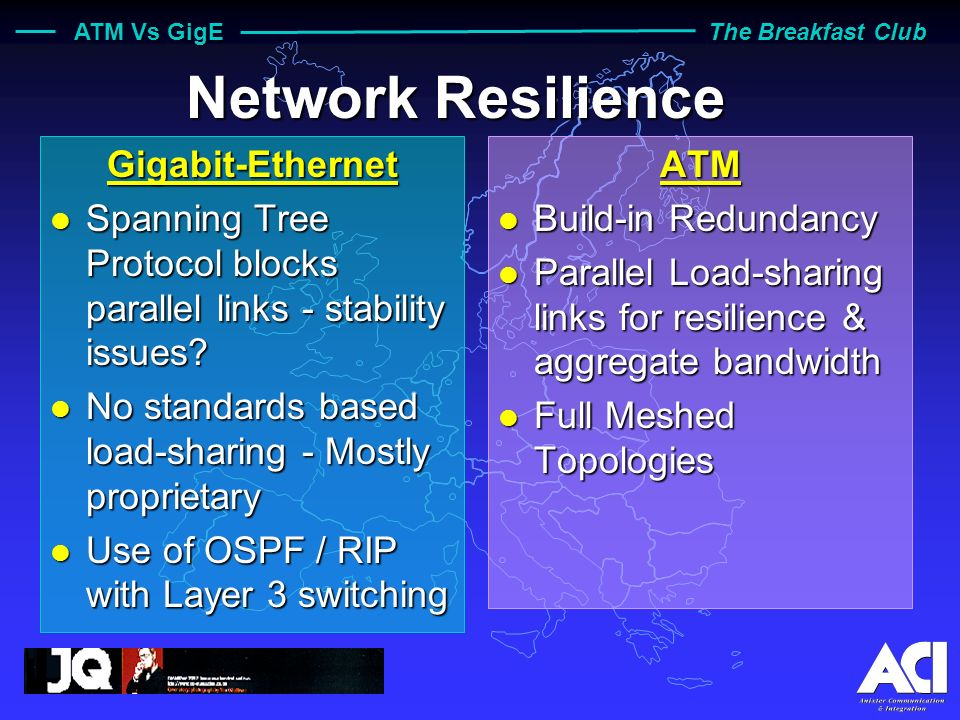 ATM Vs GigE The Breakfast Club Network Management Gigabit-Ethernet l Simple Adaptation of Ethernet MIBs and Actual Applications ATM l ATM Forum MIBs and Proprietary MIBs in current use l WAN MIBs to be finalised l ATM complexity introduces some Network Management challenges