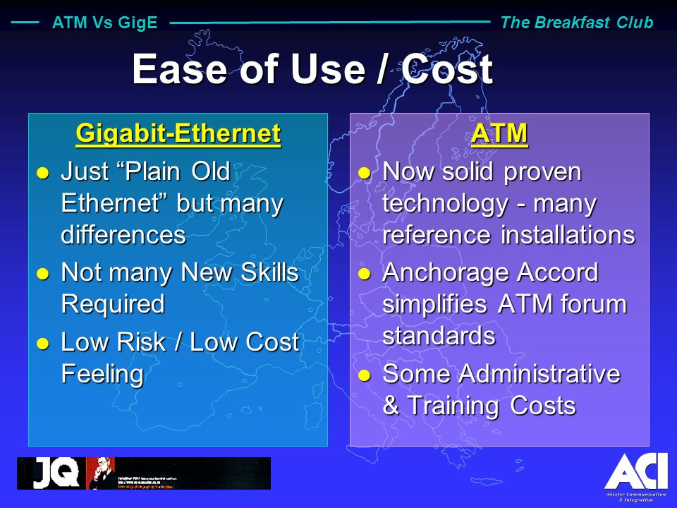 ATM Vs GigE The Breakfast Club Ease of Use / Cost Gigabit-Ethernet l Just Plain Old Ethernet but many differences l Not many New Skills Required l Low Risk / Low Cost Feeling ATM l Now solid proven technology - many reference installations l Anchorage Accord simplifies ATM forum standards l Some Administrative & Training Costs
