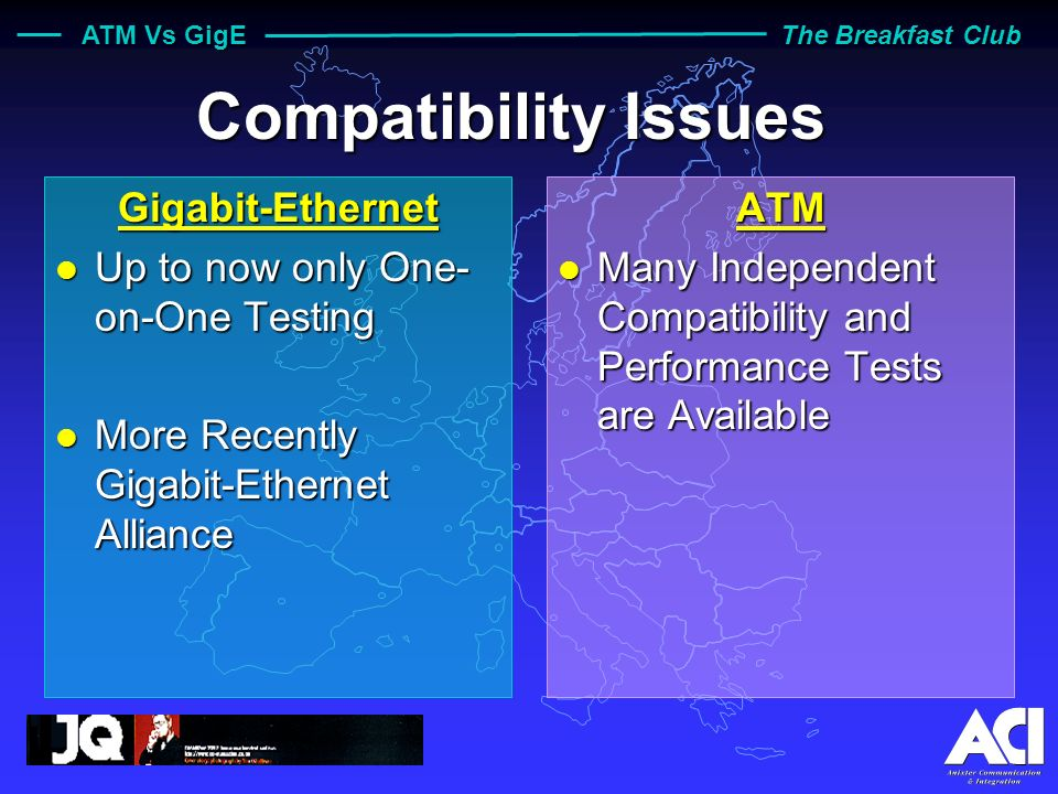 ATM Vs GigE The Breakfast Club Compatibility Issues Gigabit-Ethernet l Up to now only One- on-One Testing l More Recently Gigabit-Ethernet Alliance ATM l Many Independent Compatibility and Performance Tests are Available