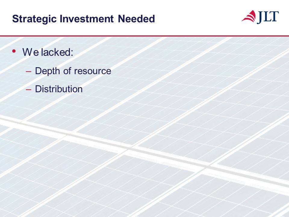 Strategic Investment Needed We lacked: –Depth of resource –Distribution