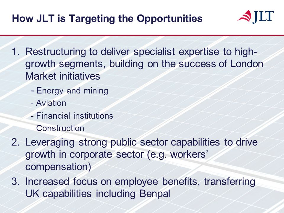How JLT is Targeting the Opportunities 1.Restructuring to deliver specialist expertise to high- growth segments, building on the success of London Mar