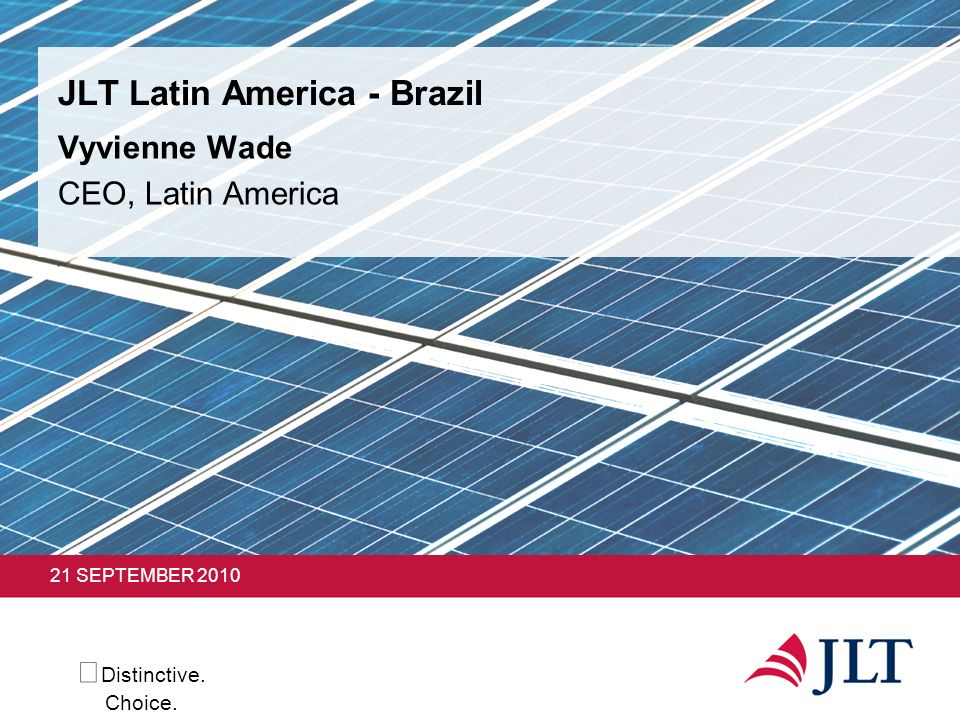 Distinctive. Choice. 21 SEPTEMBER 2010 JLT Latin America - Brazil Vyvienne Wade CEO, Latin America