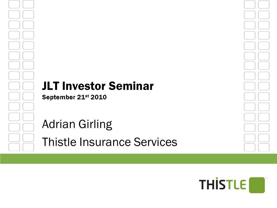 JLT Investor Seminar September 21 st 2010 Adrian Girling Thistle Insurance Services