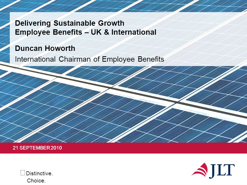 Distinctive. Choice. 21 SEPTEMBER 2010 Delivering Sustainable Growth Employee Benefits – UK & International Duncan Howorth International Chairman of E