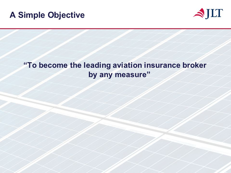 A Simple Objective To become the leading aviation insurance broker by any measure