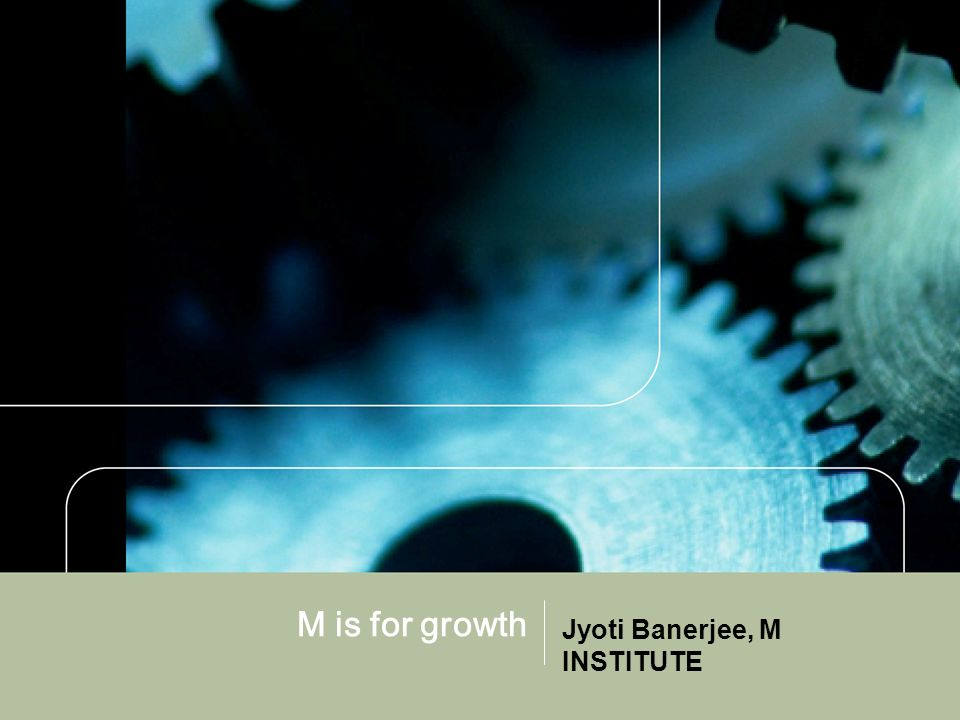 M is for growth Jyoti Banerjee, M INSTITUTE
