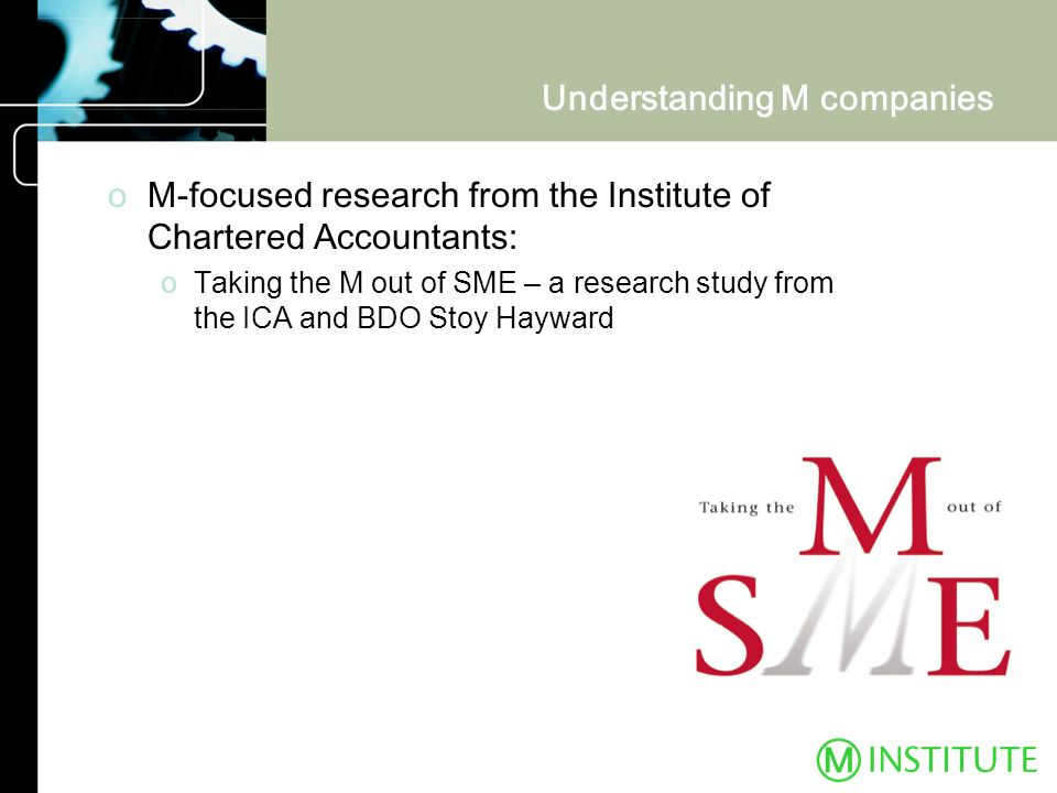 Understanding M companies oM-focused research from the Institute of Chartered Accountants: oTaking the M out of SME – a research study from the ICA an