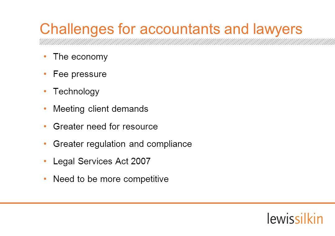 Challenges for accountants and lawyers The economy Fee pressure Technology Meeting client demands Greater need for resource Greater regulation and com