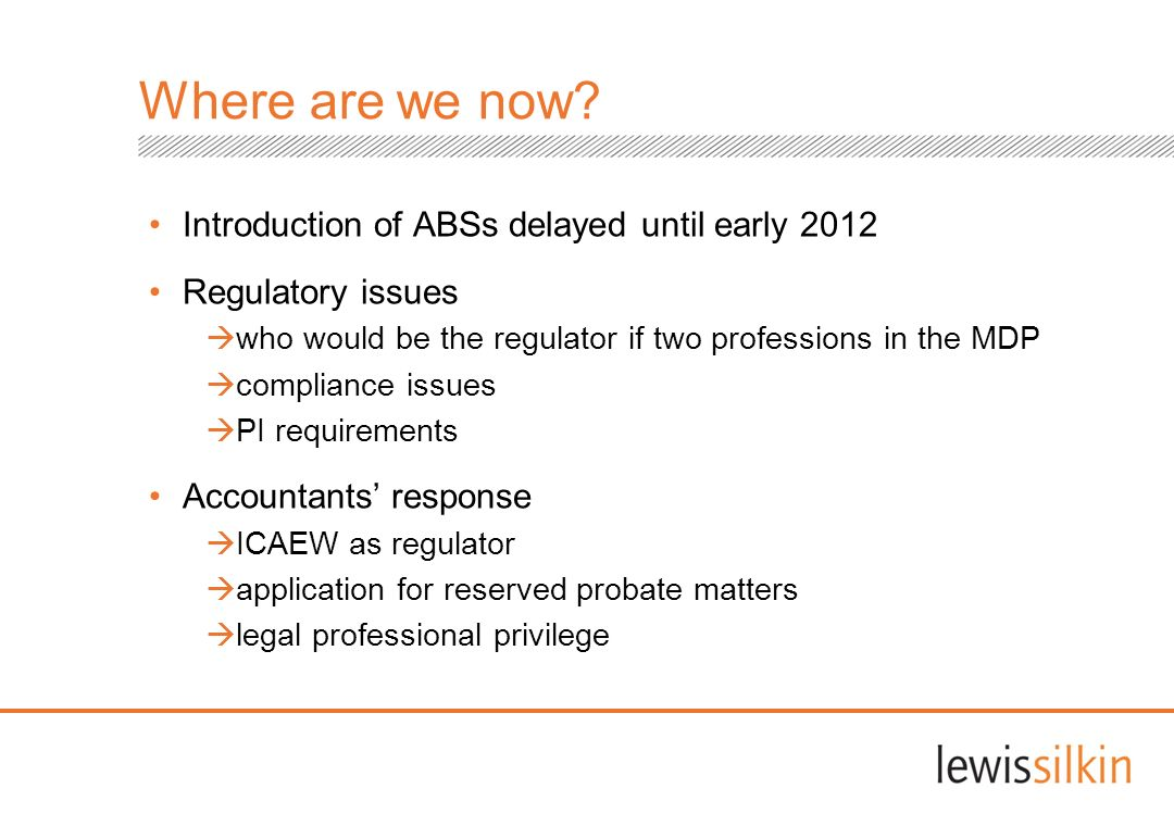 Where are we now? Introduction of ABSs delayed until early 2012 Regulatory issues who would be the regulator if two professions in the MDP compliance