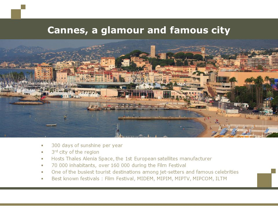 Cannes, a glamour and famous city 300 days of sunshine per year 3 rd city of the region Hosts Thales Alenia Space, the 1st European satellites manufacturer inhabitants, over during the Film Festival One of the busiest tourist destinations among jet-setters and famous celebrities Best known festivals : Film Festival, MIDEM, MIPIM, MIPTV, MIPCOM, ILTM