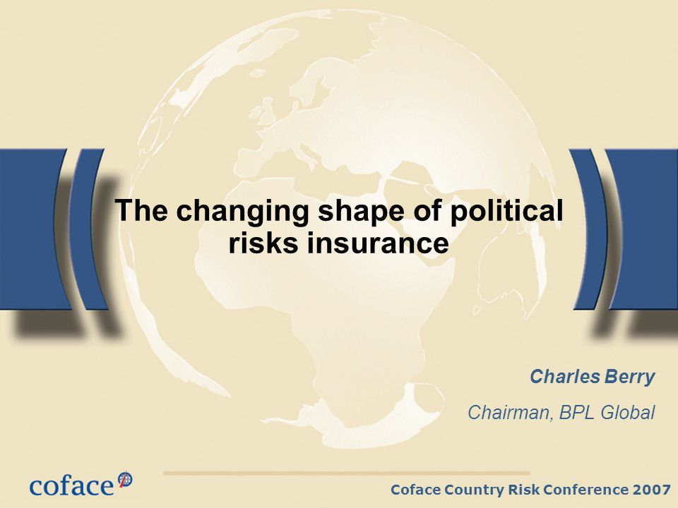 Coface Country Risk Conference 2007 The changing shape of political risks insurance Charles Berry Chairman, BPL Global