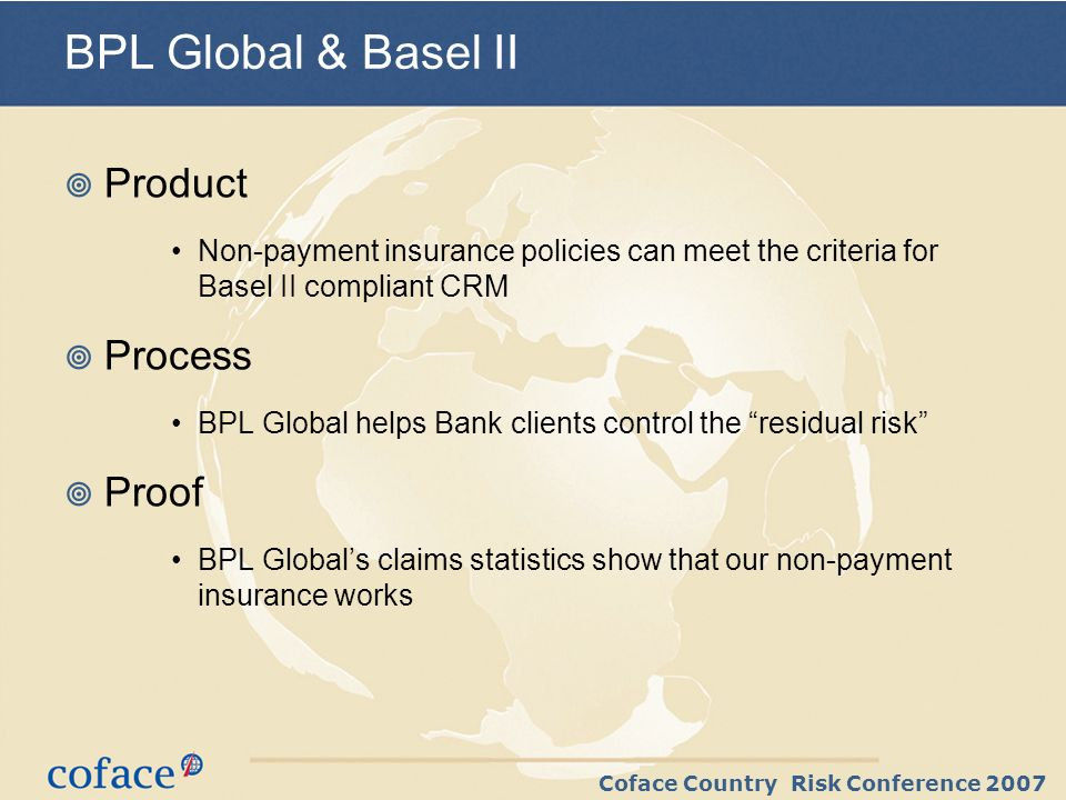 Coface Country Risk Conference 2007 BPL Global & Basel II Product Non-payment insurance policies can meet the criteria for Basel II compliant CRM Process BPL Global helps Bank clients control the residual risk Proof BPL Globals claims statistics show that our non-payment insurance works