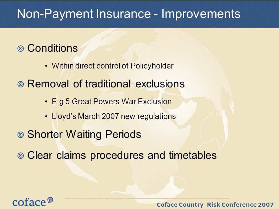 Coface Country Risk Conference 2007 Non-Payment Insurance - Improvements Conditions Within direct control of Policyholder Removal of traditional exclu