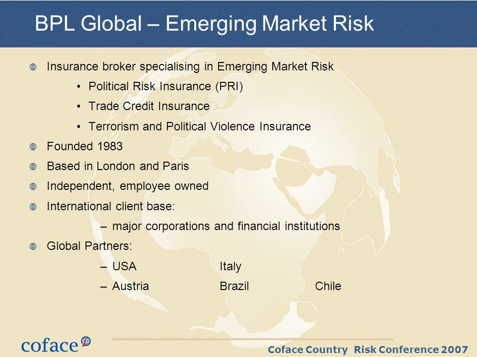 Coface Country Risk Conference 2007 BPL Global – Emerging Market Risk Insurance broker specialising in Emerging Market Risk Political Risk Insurance (PRI) Trade Credit Insurance Terrorism and Political Violence Insurance Founded 1983 Based in London and Paris Independent, employee owned International client base: –major corporations and financial institutions Global Partners: –USAItaly –AustriaBrazilChile