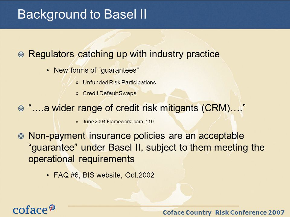 Coface Country Risk Conference 2007 Background to Basel II Regulators catching up with industry practice New forms of guarantees »Unfunded Risk Partic