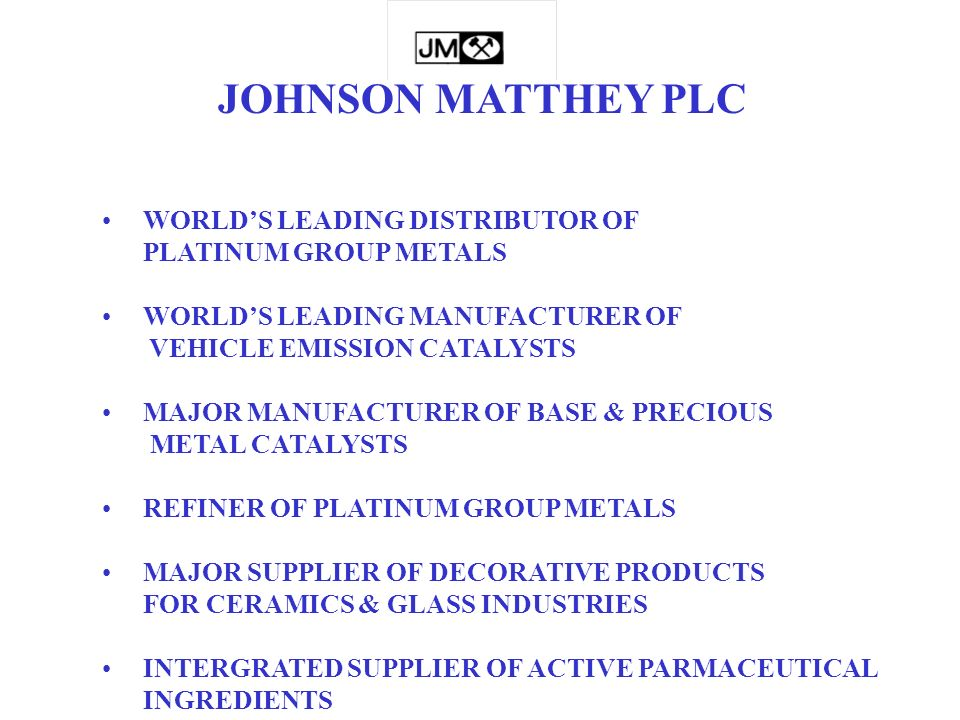 WORLDS LEADING DISTRIBUTOR OF PLATINUM GROUP METALS WORLDS LEADING MANUFACTURER OF VEHICLE EMISSION CATALYSTS MAJOR MANUFACTURER OF BASE & PRECIOUS METAL CATALYSTS REFINER OF PLATINUM GROUP METALS MAJOR SUPPLIER OF DECORATIVE PRODUCTS FOR CERAMICS & GLASS INDUSTRIES INTERGRATED SUPPLIER OF ACTIVE PARMACEUTICAL INGREDIENTS JOHNSON MATTHEY PLC