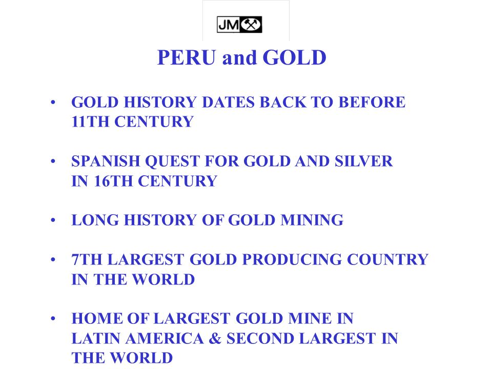 PERU and GOLD GOLD HISTORY DATES BACK TO BEFORE 11TH CENTURY SPANISH QUEST FOR GOLD AND SILVER IN 16TH CENTURY LONG HISTORY OF GOLD MINING 7TH LARGEST GOLD PRODUCING COUNTRY IN THE WORLD HOME OF LARGEST GOLD MINE IN LATIN AMERICA & SECOND LARGEST IN THE WORLD