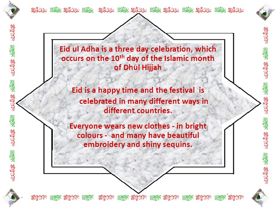 Eid ul Adha is a three day celebration, which occurs on the 10 th day of the Islamic month of Dhul Hijjah Eid is a happy time and the festival is cele
