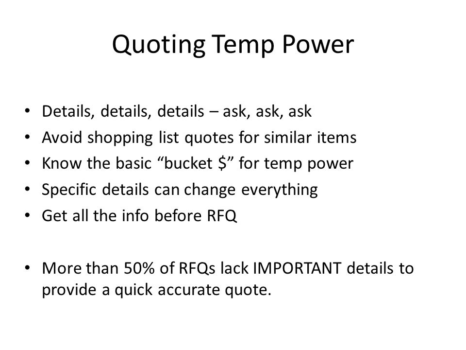 Quoting Temp Power Details, details, details – ask, ask, ask Avoid shopping list quotes for similar items Know the basic bucket $ for temp power Speci