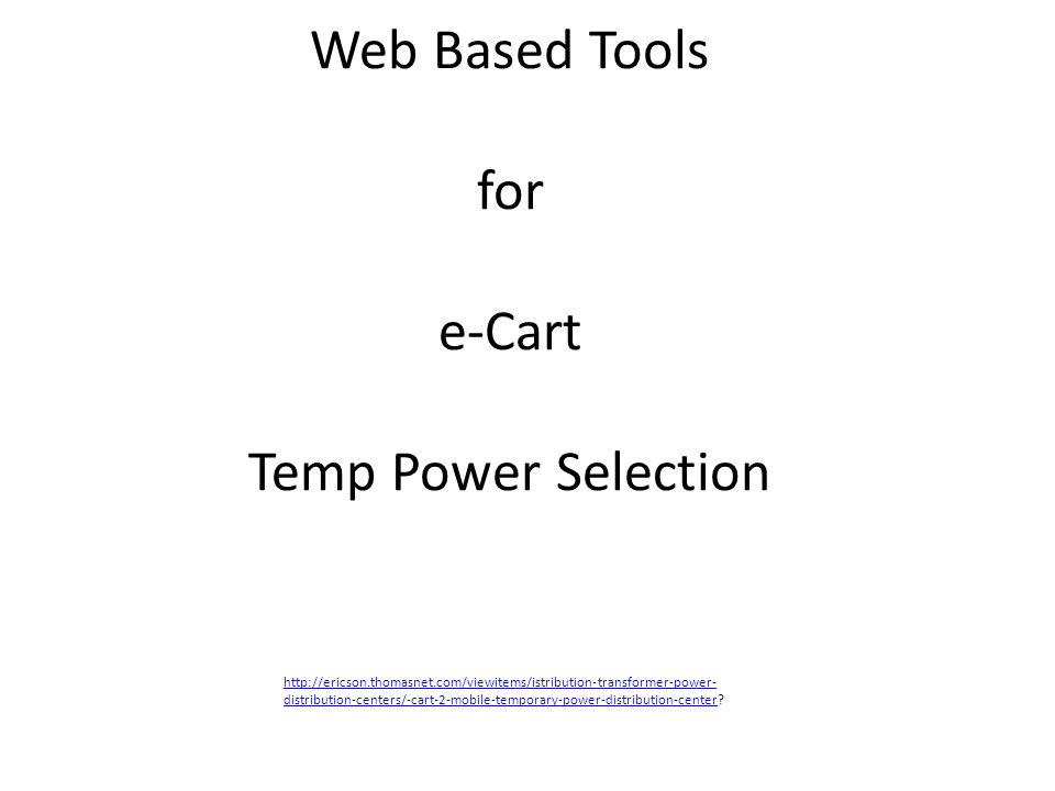 Web Based Tools for e-Cart Temp Power Selection http://ericson.thomasnet.com/viewitems/istribution-transformer-power- distribution-centers/-cart-2-mob