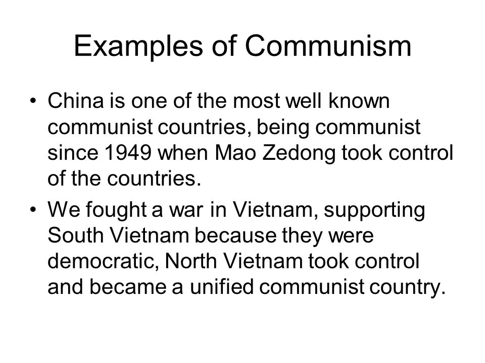 Examples of Communism China is one of the most well known communist countries, being communist since 1949 when Mao Zedong took control of the countries.