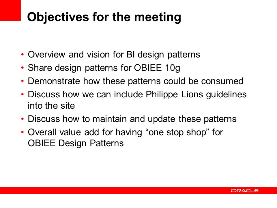 Objectives for the meeting Overview and vision for BI design patterns Share design patterns for OBIEE 10g Demonstrate how these patterns could be cons