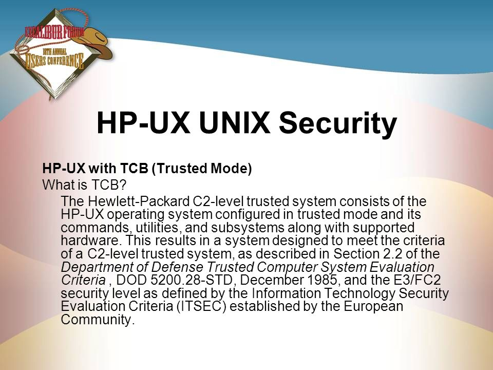 HP-UX UNIX Security HP-UX with TCB (Trusted Mode) What is TCB? The Hewlett-Packard C2-level trusted system consists of the HP-UX operating system conf