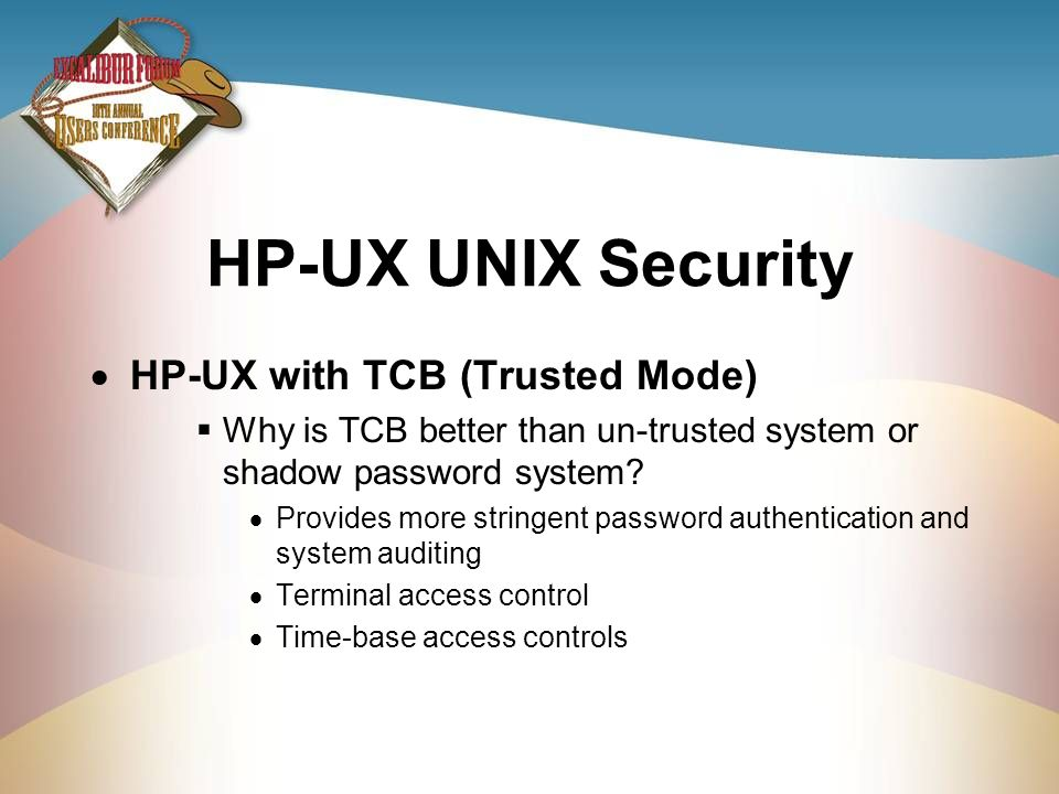 HP-UX UNIX Security HP-UX with TCB (Trusted Mode) Why is TCB better than un-trusted system or shadow password system? Provides more stringent password