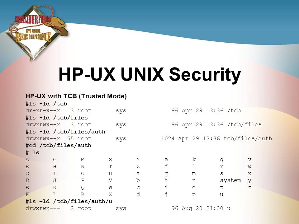 HP-UX UNIX Security HP-UX with TCB (Trusted Mode) #ls -ld /tcb dr-xr-x--x 3 root sys 96 Apr 29 13:36 /tcb #ls -ld /tcb/files drwxrwx--x 3 root sys 96