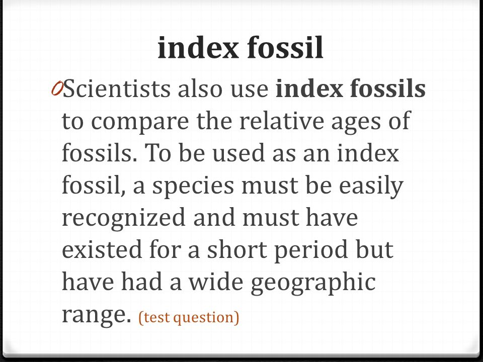 index fossil 0 Scientists also use index fossils to compare the relative ages of fossils. To be used as an index fossil, a species must be easily reco
