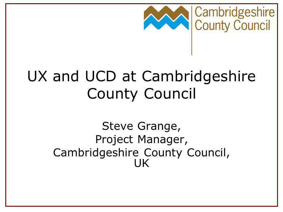 UX and UCD at Cambridgeshire County Council Steve Grange, Project Manager, Cambridgeshire County Council, UK