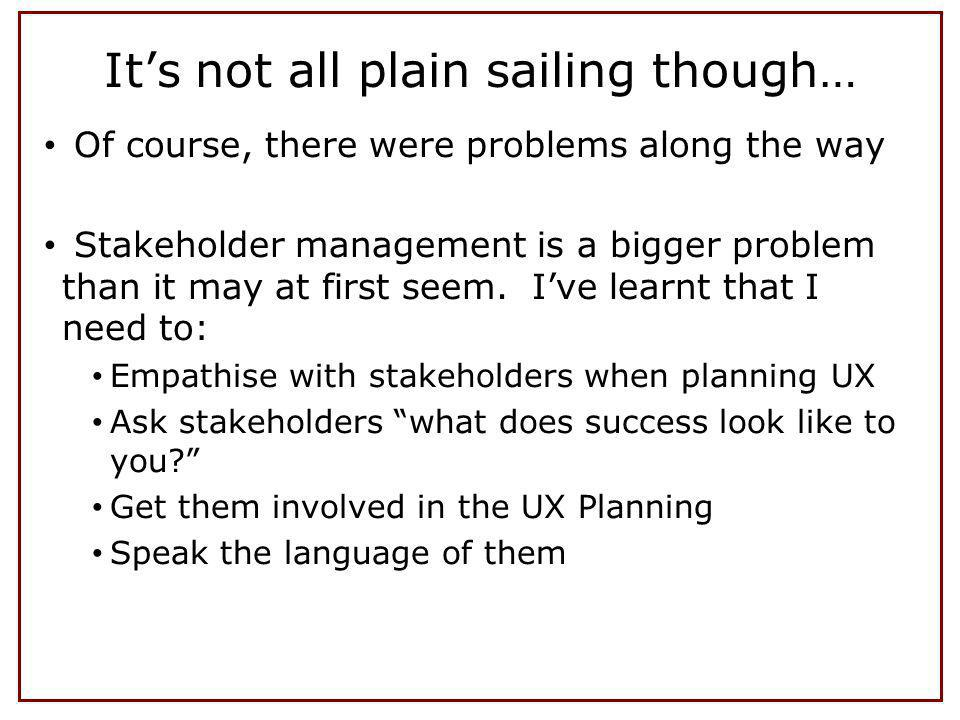 Its not all plain sailing though… Of course, there were problems along the way Stakeholder management is a bigger problem than it may at first seem. I