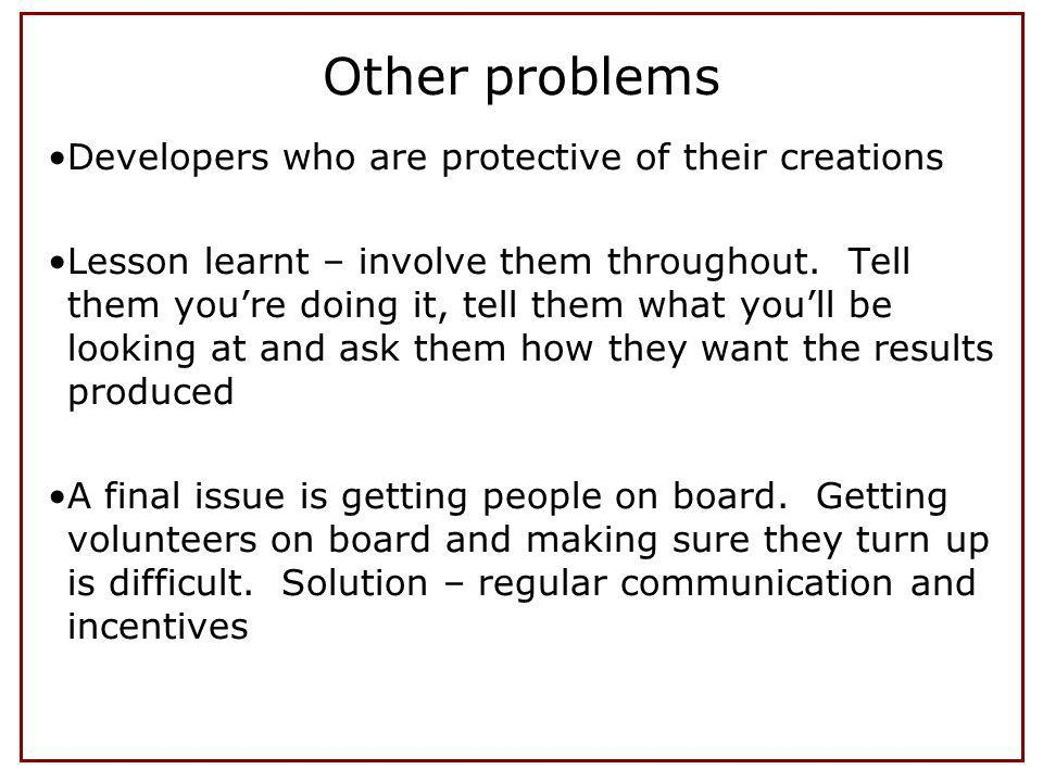Other problems Developers who are protective of their creations Lesson learnt – involve them throughout.