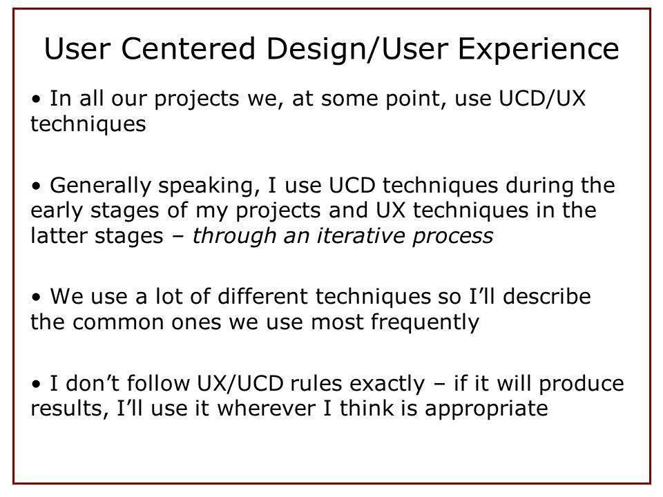 In all our projects we, at some point, use UCD/UX techniques Generally speaking, I use UCD techniques during the early stages of my projects and UX techniques in the latter stages – through an iterative process We use a lot of different techniques so Ill describe the common ones we use most frequently I dont follow UX/UCD rules exactly – if it will produce results, Ill use it wherever I think is appropriate User Centered Design/User Experience