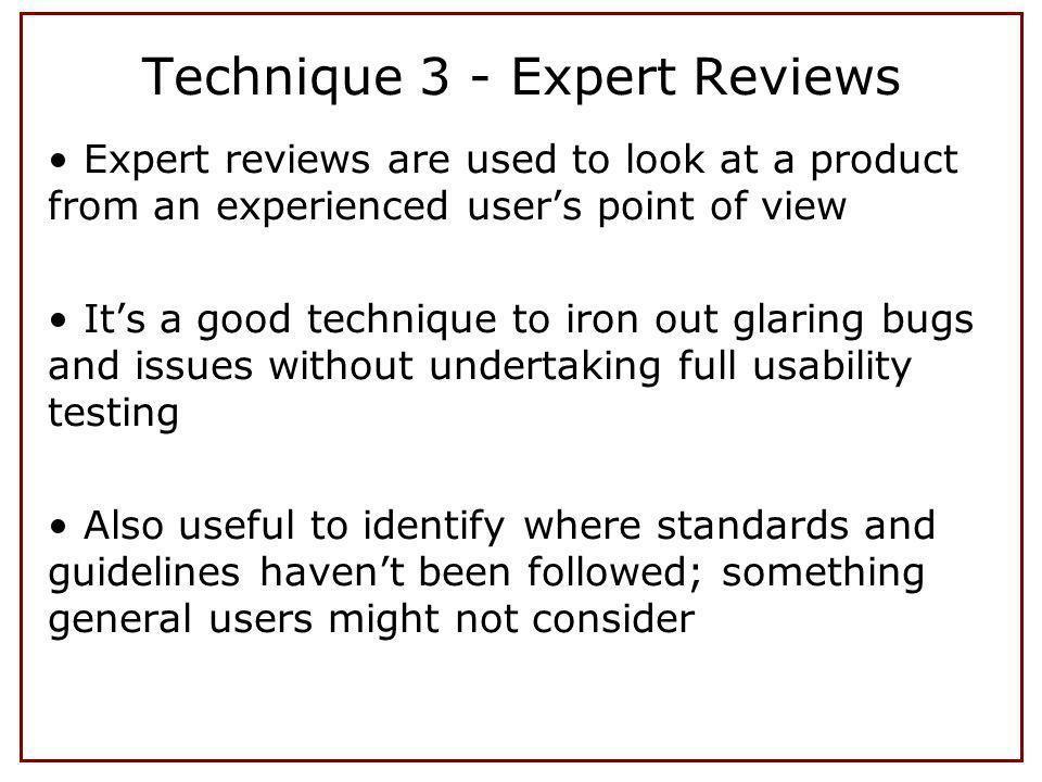 Expert reviews are used to look at a product from an experienced users point of view Its a good technique to iron out glaring bugs and issues without undertaking full usability testing Also useful to identify where standards and guidelines havent been followed; something general users might not consider Technique 3 - Expert Reviews