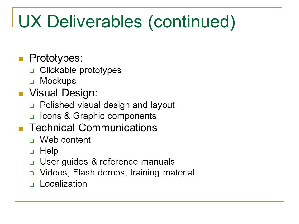 UX Deliverables (continued) Prototypes: Clickable prototypes Mockups Visual Design: Polished visual design and layout Icons & Graphic components Technical Communications Web content Help User guides & reference manuals Videos, Flash demos, training material Localization