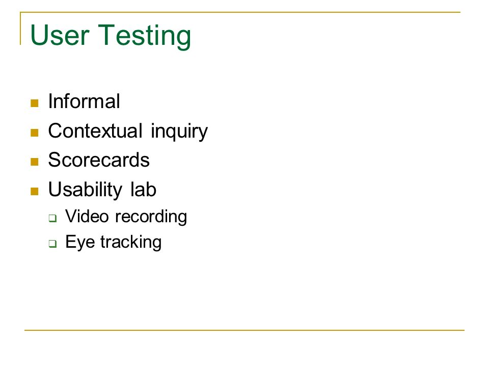User Testing Informal Contextual inquiry Scorecards Usability lab Video recording Eye tracking
