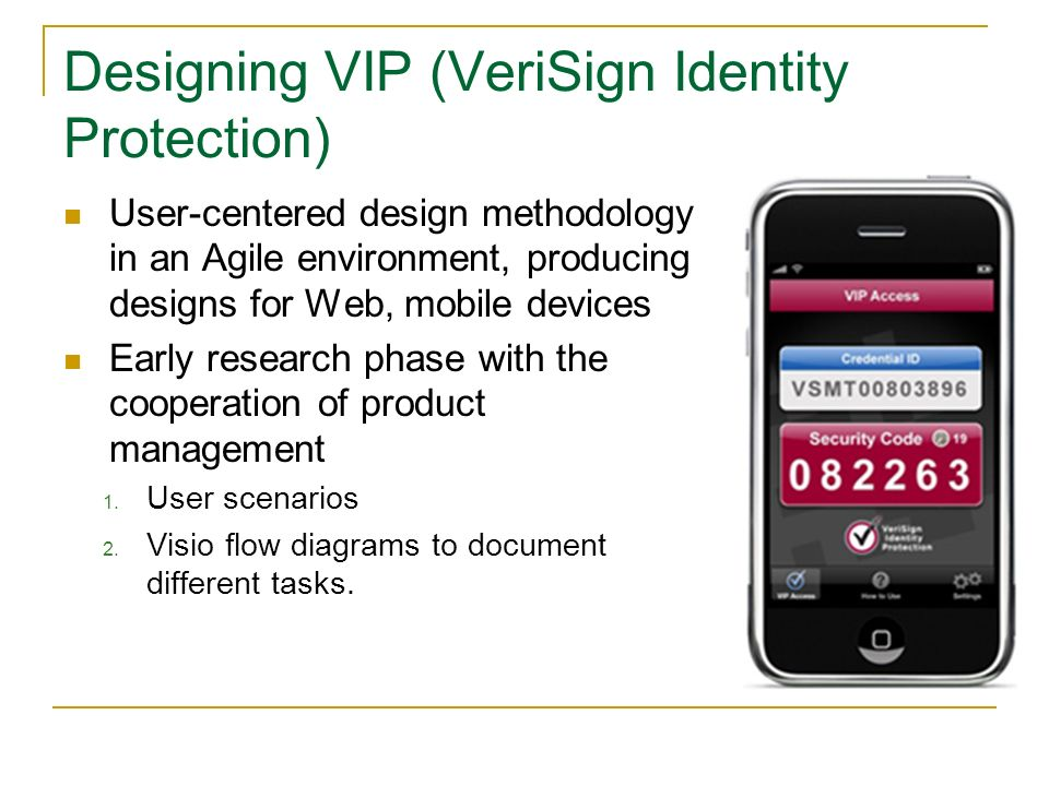 Designing VIP (VeriSign Identity Protection) User-centered design methodology in an Agile environment, producing designs for Web, mobile devices Early research phase with the cooperation of product management 1.