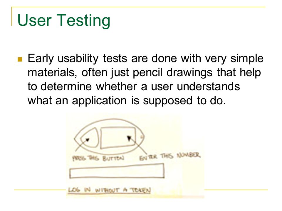 User Testing Early usability tests are done with very simple materials, often just pencil drawings that help to determine whether a user understands what an application is supposed to do.