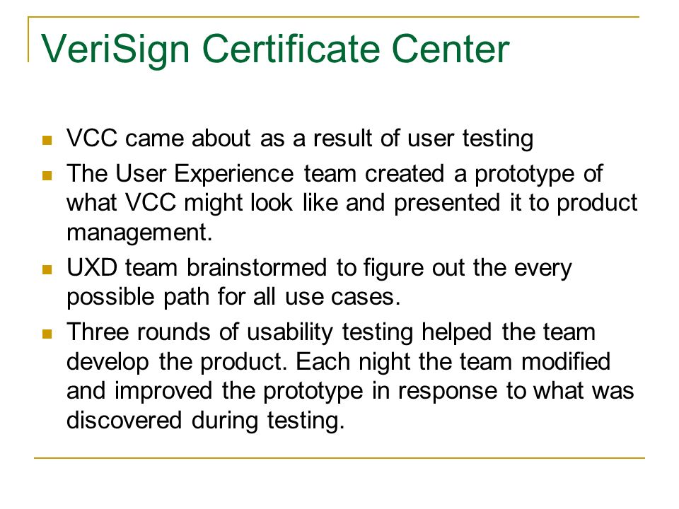 VeriSign Certificate Center VCC came about as a result of user testing The User Experience team created a prototype of what VCC might look like and presented it to product management.