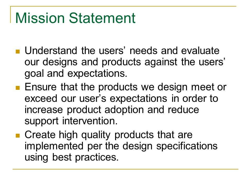 Mission Statement Understand the users needs and evaluate our designs and products against the users goal and expectations.