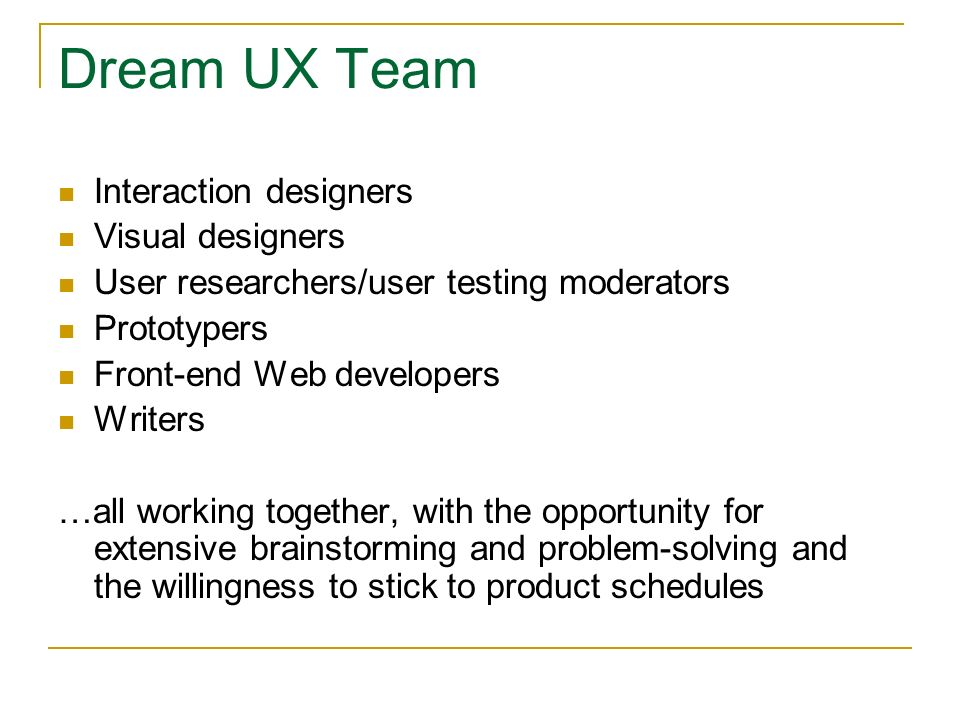 Dream UX Team Interaction designers Visual designers User researchers/user testing moderators Prototypers Front-end Web developers Writers …all working together, with the opportunity for extensive brainstorming and problem-solving and the willingness to stick to product schedules