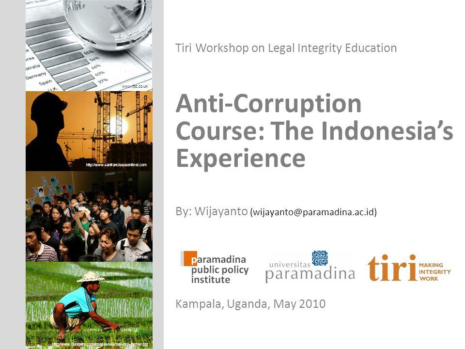 Tiri Workshop on Legal Integrity Education Anti-Corruption Course: The Indonesias Experience By: Wijayanto (wijayanto@paramadina.ac.id) Kampala, Ugand