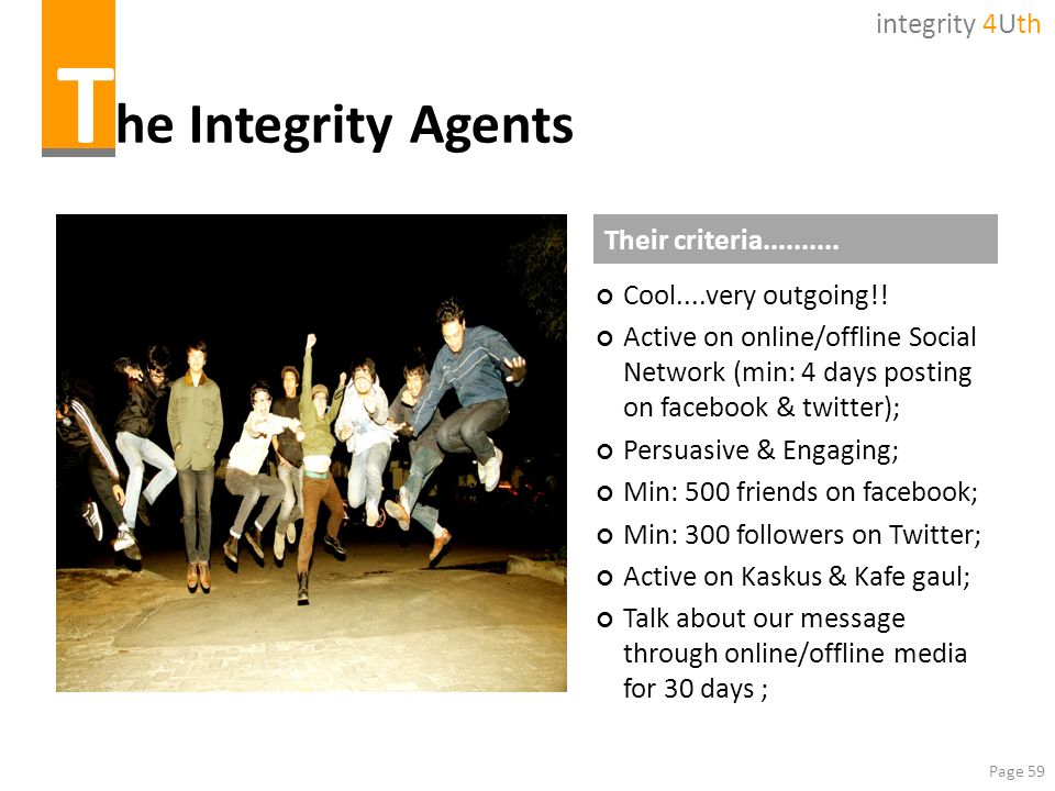 Page 59 T he Integrity Agents Cool....very outgoing!! Active on online/offline Social Network (min: 4 days posting on facebook & twitter); Persuasive