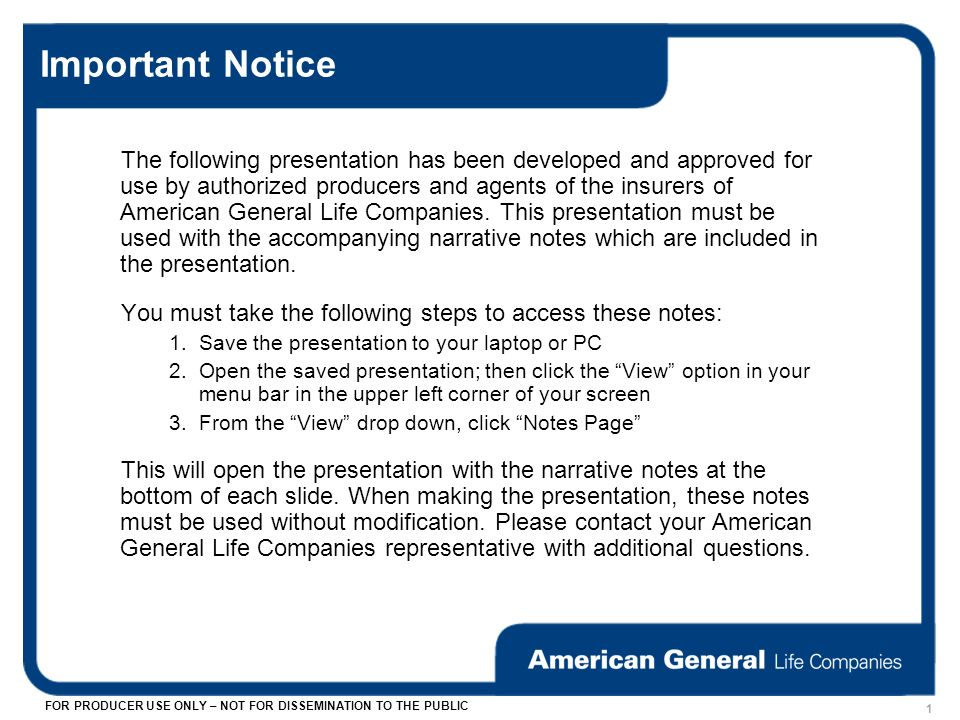 FOR PRODUCER USE ONLY – NOT FOR DISSEMINATION TO THE PUBLIC 1 Important Notice The following presentation has been developed and approved for use by authorized producers and agents of the insurers of American General Life Companies.