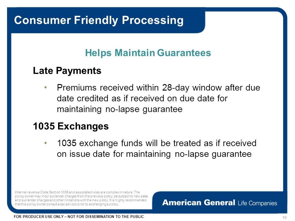 FOR PRODUCER USE ONLY – NOT FOR DISSEMINATION TO THE PUBLIC Helps Maintain Guarantees Late Payments Premiums received within 28-day window after due date credited as if received on due date for maintaining no-lapse guarantee 1035 Exchanges 1035 exchange funds will be treated as if received on issue date for maintaining no-lapse guarantee Consumer Friendly Processing 19 Internal revenue Code Section 1035 and associated rules are complex in nature.