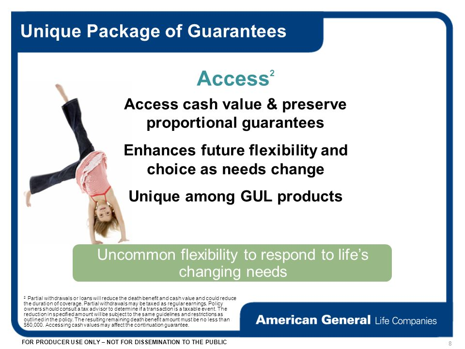 FOR PRODUCER USE ONLY – NOT FOR DISSEMINATION TO THE PUBLIC Unique Package of Guarantees Uncommon flexibility to respond to lifes changing needs Access 2 Access cash value & preserve proportional guarantees Enhances future flexibility and choice as needs change Unique among GUL products 8 2 Partial withdrawals or loans will reduce the death benefit and cash value and could reduce the duration of coverage.